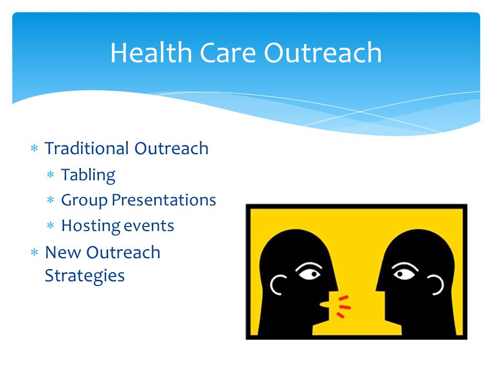  Traditional Outreach  Tabling  Group Presentations  Hosting events  New Outreach Strategies Health Care Outreach