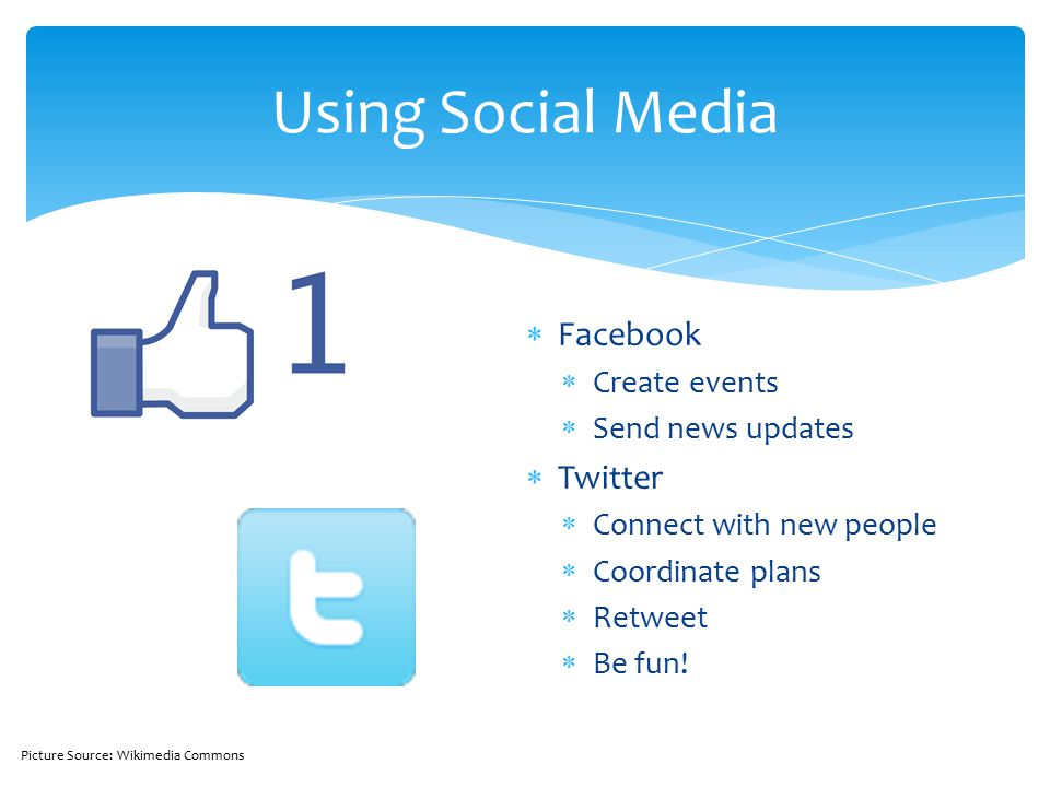  Facebook  Create events  Send news updates  Twitter  Connect with new people  Coordinate plans  Retweet  Be fun.