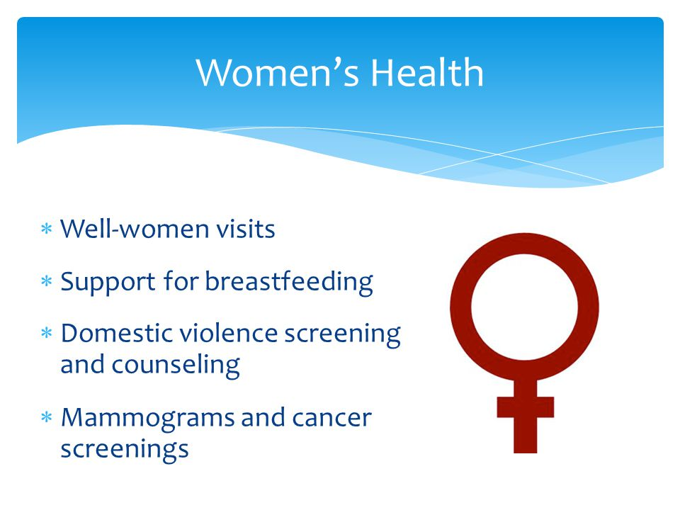 Women's Health  Well-women visits  Support for breastfeeding  Domestic violence screening and counseling  Mammograms and cancer screenings