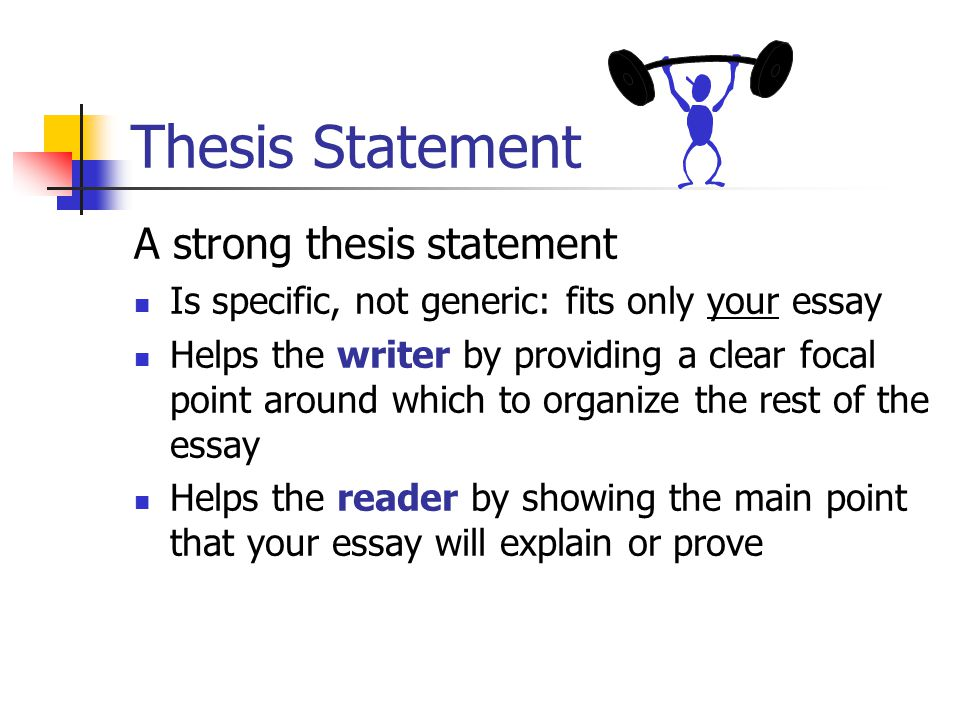 Thesis Statement A strong thesis statement Is specific, not generic: fits only your essay Helps the writer by providing a clear focal point around which to organize the rest of the essay Helps the reader by showing the main point that your essay will explain or prove