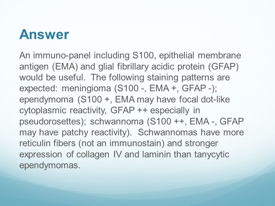 Answer An immuno-panel including S100, epithelial membrane antigen (EMA) and glial fibrillary acidic protein (GFAP) would be useful.