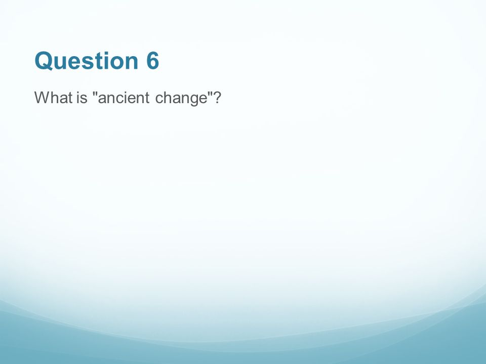 Question 6 What is ancient change