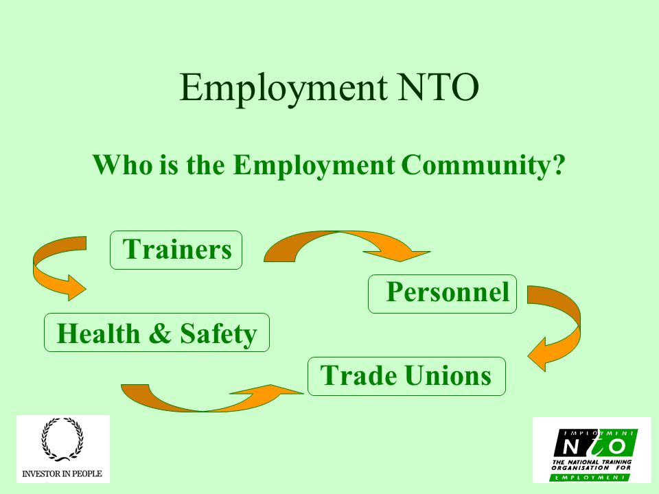 Employment NTO Who is the Employment Community Trainers Personnel Health & Safety Trade Unions
