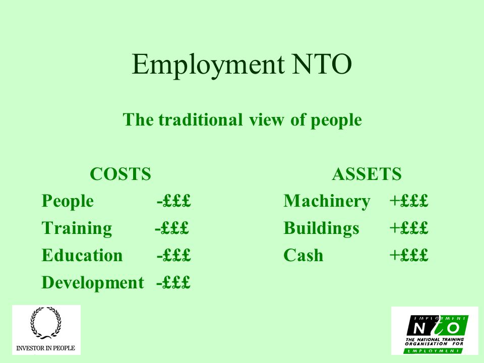 Employment NTO The traditional view of people COSTSASSETS People -£££Machinery +£££ Training -£££Buildings +£££ Education -£££Cash +£££ Development -£££