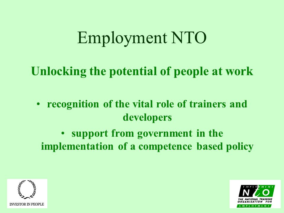 Employment NTO Unlocking the potential of people at work recognition of the vital role of trainers and developers support from government in the implementation of a competence based policy