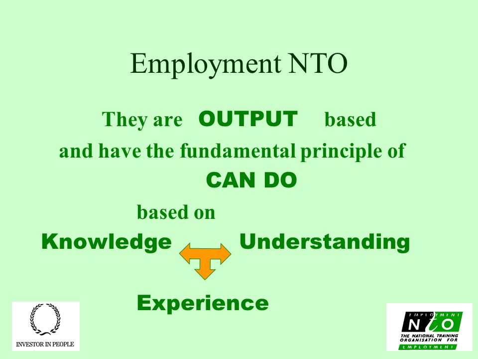 Employment NTO They are OUTPUT based and have the fundamental principle of CAN DO based on Knowledge Understanding Experience
