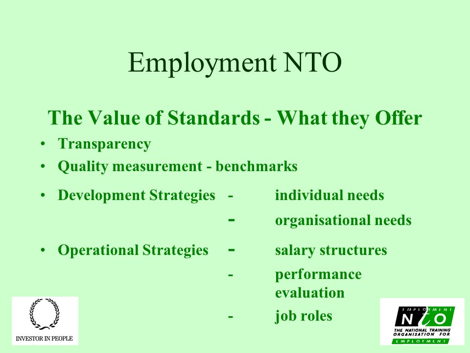 Employment NTO The Value of Standards - What they Offer Transparency Quality measurement - benchmarks Development Strategies-individual needs - organisational needs Operational Strategies - salary structures -performance evaluation -job roles