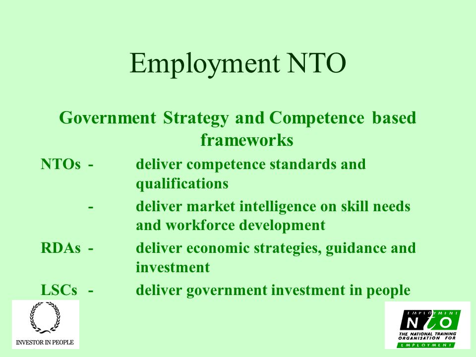 Employment NTO Government Strategy and Competence based frameworks NTOs -deliver competence standards and qualifications -deliver market intelligence on skill needs and workforce development RDAs-deliver economic strategies, guidance and investment LSCs-deliver government investment in people
