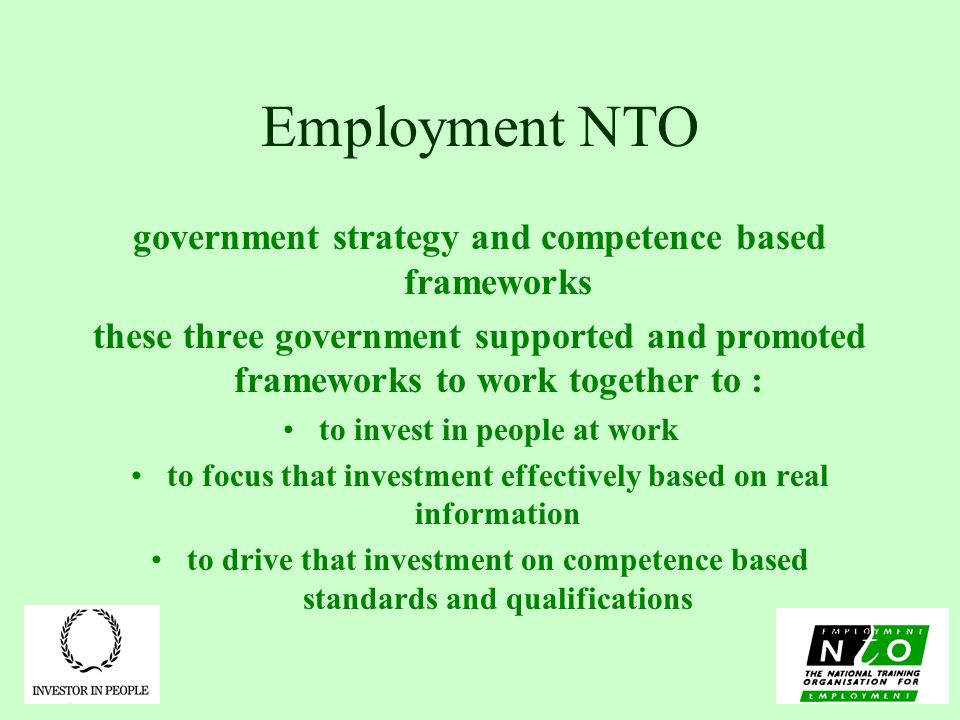Employment NTO government strategy and competence based frameworks these three government supported and promoted frameworks to work together to : to invest in people at work to focus that investment effectively based on real information to drive that investment on competence based standards and qualifications