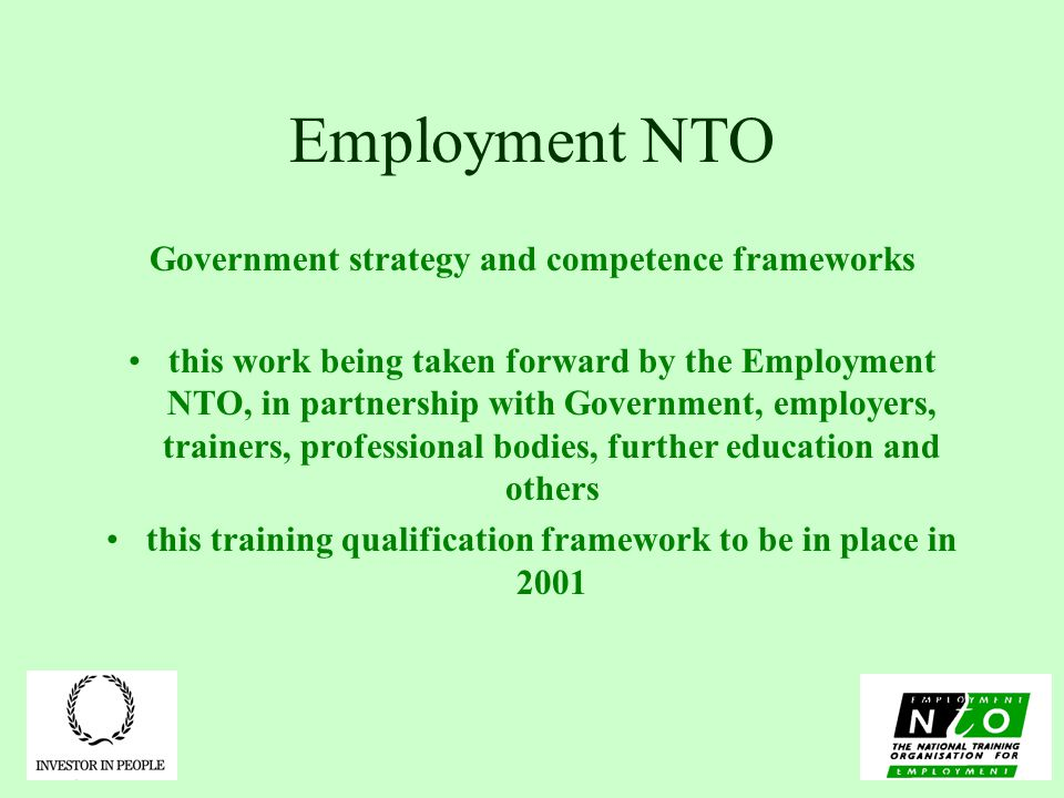 Employment NTO Government strategy and competence frameworks this work being taken forward by the Employment NTO, in partnership with Government, employers, trainers, professional bodies, further education and others this training qualification framework to be in place in 2001