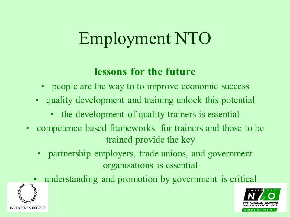 Employment NTO lessons for the future people are the way to to improve economic success quality development and training unlock this potential the development of quality trainers is essential competence based frameworks for trainers and those to be trained provide the key partnership employers, trade unions, and government organisations is essential understanding and promotion by government is critical