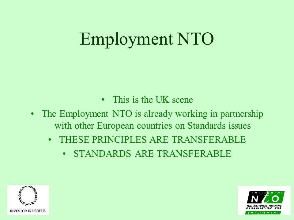 Employment NTO This is the UK scene The Employment NTO is already working in partnership with other European countries on Standards issues THESE PRINCIPLES ARE TRANSFERABLE STANDARDS ARE TRANSFERABLE