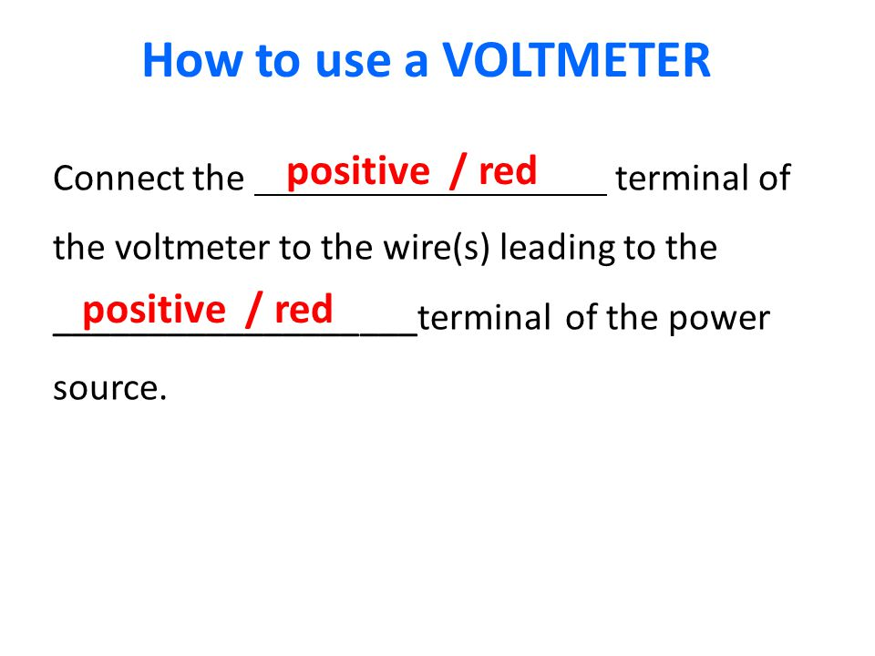 Connect the terminal of the voltmeter to the wire(s) leading to the ___________________terminal of the power source.