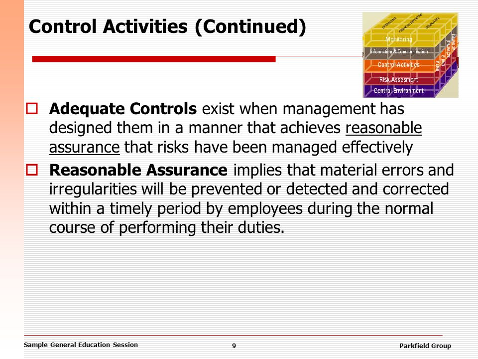 Sample General Education Session 9Parkfield Group Control Activities (Continued)  Adequate Controls exist when management has designed them in a manner that achieves reasonable assurance that risks have been managed effectively  Reasonable Assurance implies that material errors and irregularities will be prevented or detected and corrected within a timely period by employees during the normal course of performing their duties.