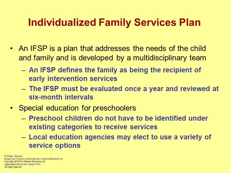 Individualized Family Services Plan An IFSP is a plan that addresses the needs of the child and family and is developed by a multidisciplinary team –An IFSP defines the family as being the recipient of early intervention services –The IFSP must be evaluated once a year and reviewed at six-month intervals Special education for preschoolers –Preschool children do not have to be identified under existing categories to receive services –Local education agencies may elect to use a variety of service options William L.