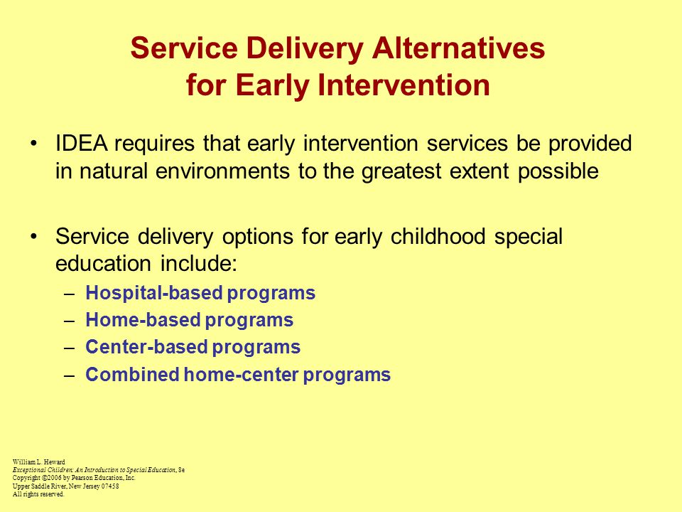 Service Delivery Alternatives for Early Intervention IDEA requires that early intervention services be provided in natural environments to the greatest extent possible Service delivery options for early childhood special education include: –Hospital-based programs –Home-based programs –Center-based programs –Combined home-center programs William L.