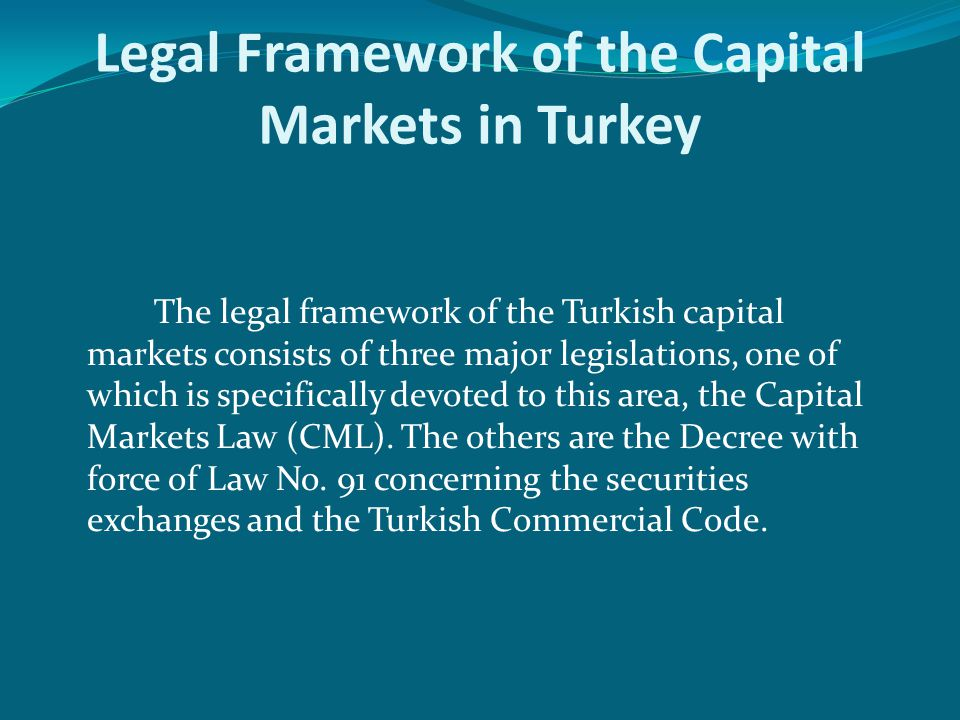 Legal Framework of the Capital Markets in Turkey The legal framework of the Turkish capital markets consists of three major legislations, one of which is specifically devoted to this area, the Capital Markets Law (CML).