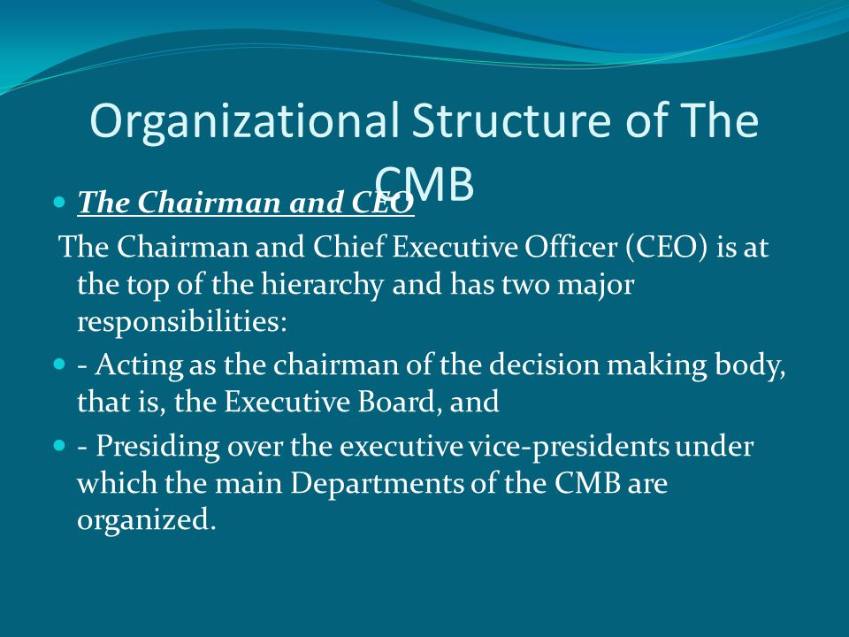 Organizational Structure of The CMB The Chairman and CEO The Chairman and Chief Executive Officer (CEO) is at the top of the hierarchy and has two major responsibilities: - Acting as the chairman of the decision making body, that is, the Executive Board, and - Presiding over the executive vice-presidents under which the main Departments of the CMB are organized.