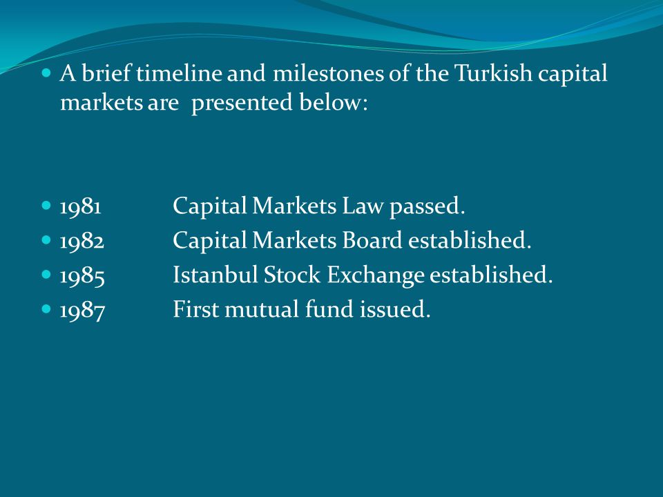 A brief timeline and milestones of the Turkish capital markets are presented below: 1981 Capital Markets Law passed.