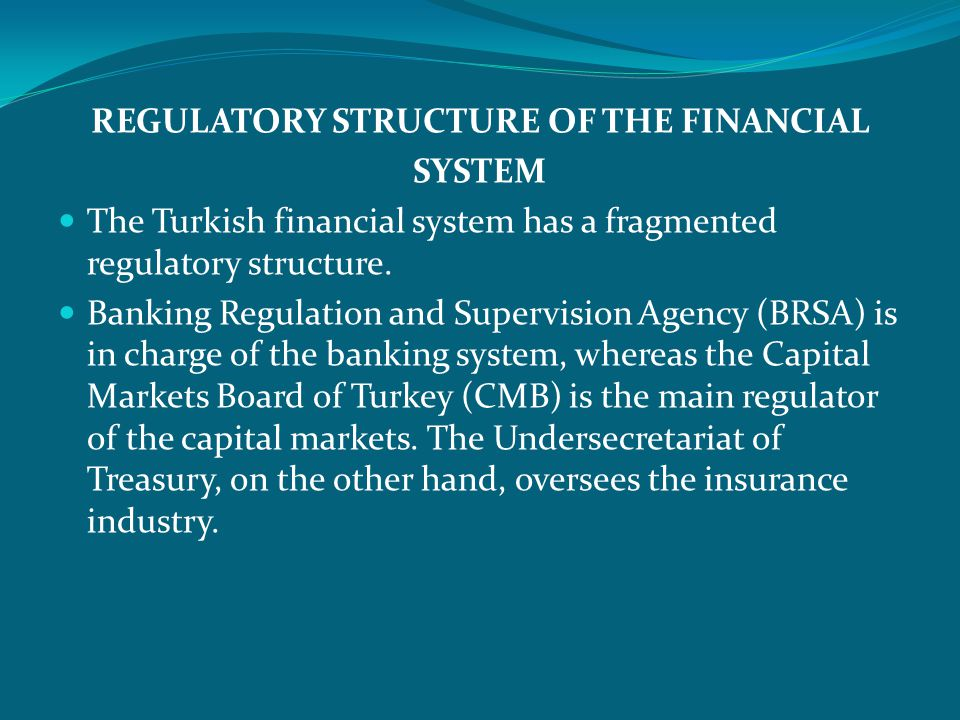 REGULATORY STRUCTURE OF THE FINANCIAL SYSTEM The Turkish financial system has a fragmented regulatory structure.