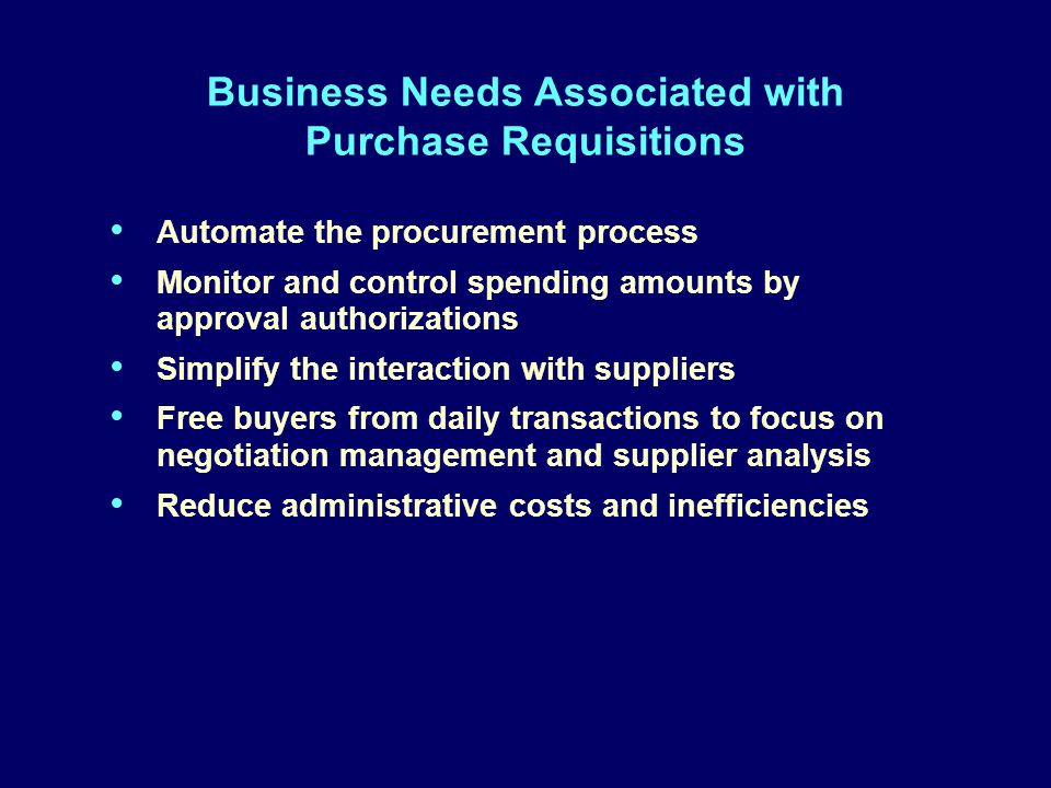 Business Needs Associated with Purchase Requisitions Automate the procurement process Monitor and control spending amounts by approval authorizations Simplify the interaction with suppliers Free buyers from daily transactions to focus on negotiation management and supplier analysis Reduce administrative costs and inefficiencies Automate the procurement process Monitor and control spending amounts by approval authorizations Simplify the interaction with suppliers Free buyers from daily transactions to focus on negotiation management and supplier analysis Reduce administrative costs and inefficiencies