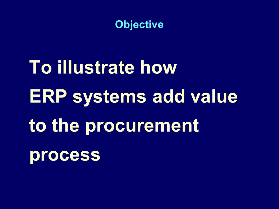 Objective To illustrate how ERP systems add value to the procurement process To illustrate how ERP systems add value to the procurement process