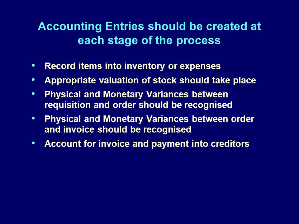 Accounting Entries should be created at each stage of the process Record items into inventory or expenses Appropriate valuation of stock should take place Physical and Monetary Variances between requisition and order should be recognised Physical and Monetary Variances between order and invoice should be recognised Account for invoice and payment into creditors Record items into inventory or expenses Appropriate valuation of stock should take place Physical and Monetary Variances between requisition and order should be recognised Physical and Monetary Variances between order and invoice should be recognised Account for invoice and payment into creditors