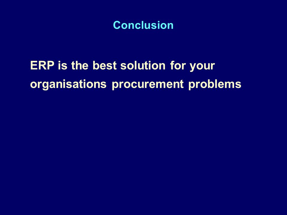 Conclusion ERP is the best solution for your organisations procurement problems ERP is the best solution for your organisations procurement problems