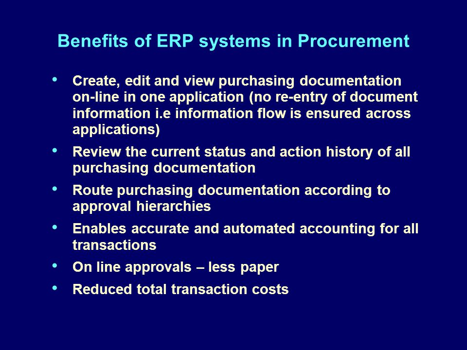 Benefits of ERP systems in Procurement Create, edit and view purchasing documentation on-line in one application (no re-entry of document information i.e information flow is ensured across applications) Review the current status and action history of all purchasing documentation Route purchasing documentation according to approval hierarchies Enables accurate and automated accounting for all transactions On line approvals – less paper Reduced total transaction costs Create, edit and view purchasing documentation on-line in one application (no re-entry of document information i.e information flow is ensured across applications) Review the current status and action history of all purchasing documentation Route purchasing documentation according to approval hierarchies Enables accurate and automated accounting for all transactions On line approvals – less paper Reduced total transaction costs