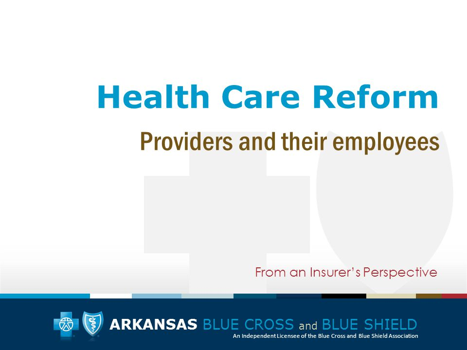 ARKANSAS BLUE CROSS and BLUE SHIELD An Independent Licensee of the Blue Cross and Blue Shield Association Health Care Reform From an Insurer's Perspective Providers and their employees