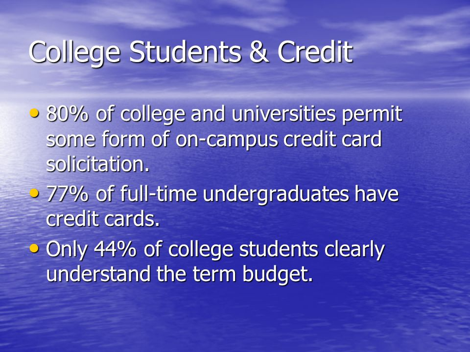 College Students & Credit 80% of college and universities permit some form of on-campus credit card solicitation.