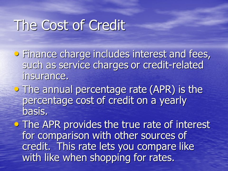 The Cost of Credit Finance charge includes interest and fees, such as service charges or credit-related insurance.