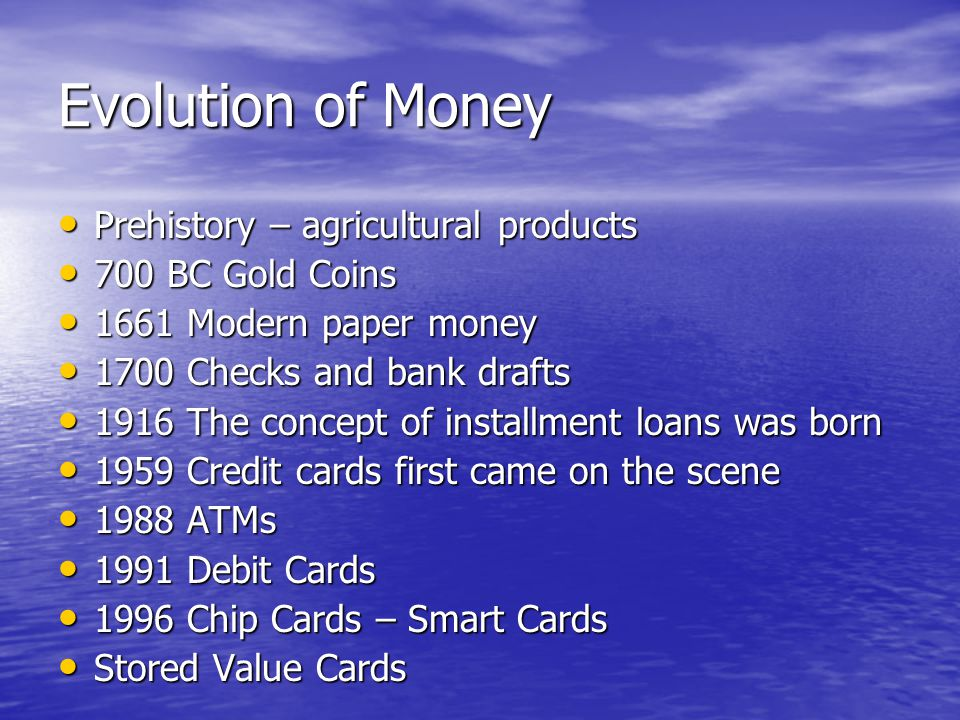 Evolution of Money Prehistory – agricultural products Prehistory – agricultural products 700 BC Gold Coins 700 BC Gold Coins 1661 Modern paper money 1661 Modern paper money 1700 Checks and bank drafts 1700 Checks and bank drafts 1916 The concept of installment loans was born 1916 The concept of installment loans was born 1959 Credit cards first came on the scene 1959 Credit cards first came on the scene 1988 ATMs 1988 ATMs 1991 Debit Cards 1991 Debit Cards 1996 Chip Cards – Smart Cards 1996 Chip Cards – Smart Cards Stored Value Cards Stored Value Cards