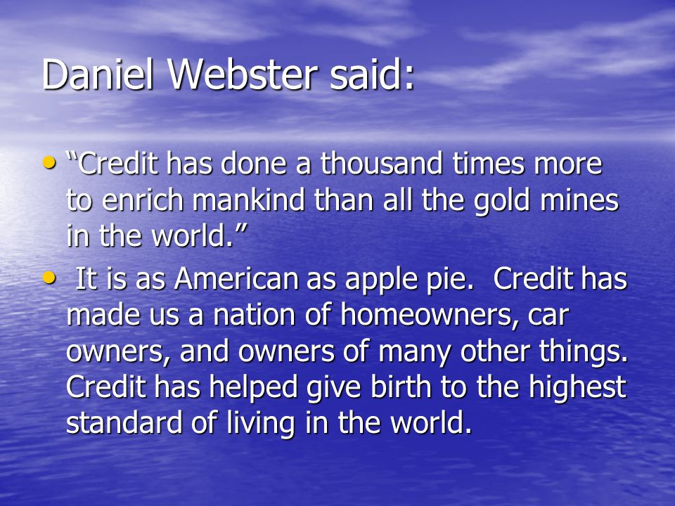 Daniel Webster said: Credit has done a thousand times more to enrich mankind than all the gold mines in the world. Credit has done a thousand times more to enrich mankind than all the gold mines in the world. It is as American as apple pie.