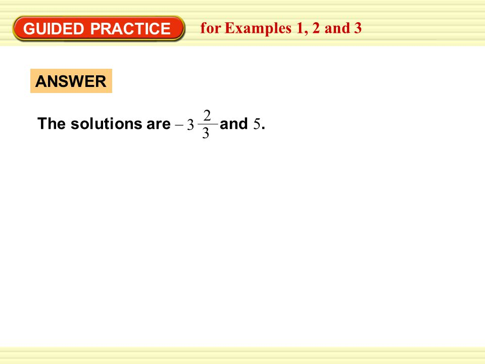GUIDED PRACTICE The solutions are – and 5. ANSWER for Examples 1, 2 and 3