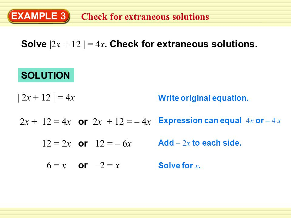 EXAMPLE 3 | 2x + 12 | = 4x 2x + 12 = 4x or 2x + 12 = – 4x 12 = 2x or 12 = – 6x 6 = x or –2 = x Write original equation.