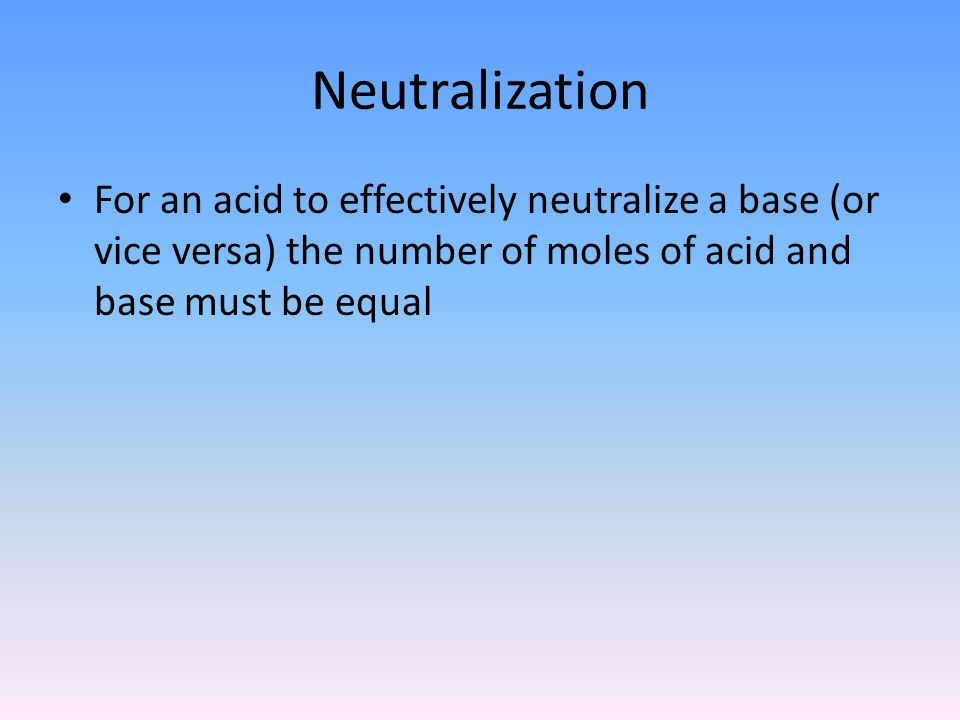 Neutralization For an acid to effectively neutralize a base (or vice versa) the number of moles of acid and base must be equal