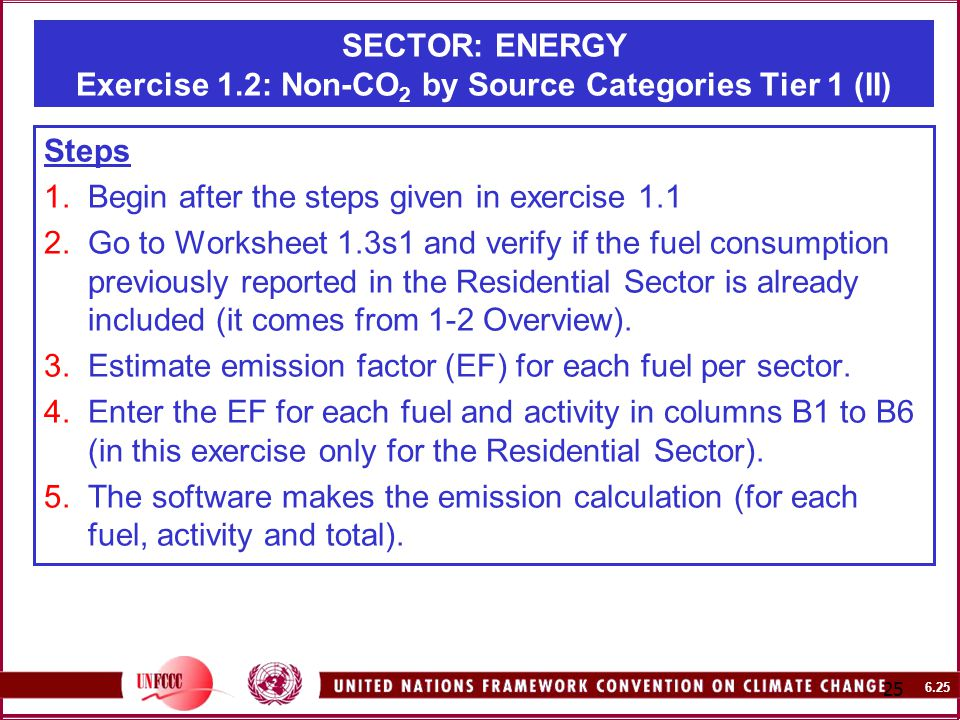 SECTOR: ENERGY Exercise 1.2: Non-CO 2 by Source Categories Tier 1 (II) Steps 1.Begin after the steps given in exercise Go to Worksheet 1.3s1 and verify if the fuel consumption previously reported in the Residential Sector is already included (it comes from 1-2 Overview).
