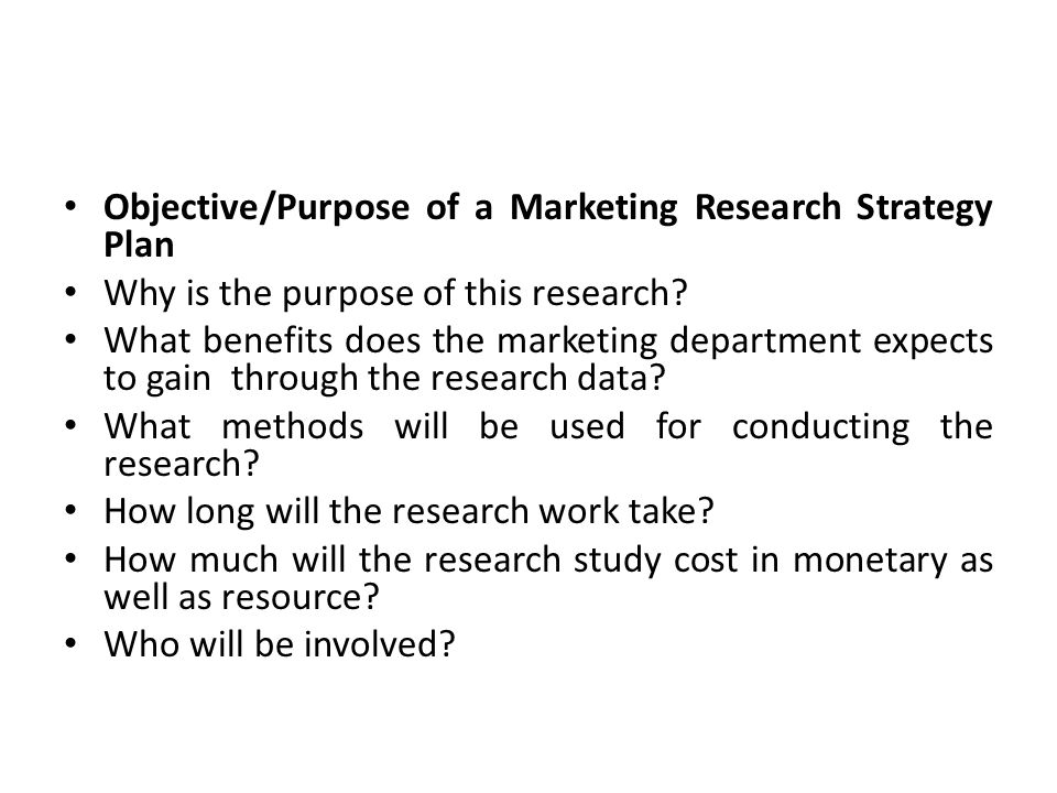 Objective/Purpose of a Marketing Research Strategy Plan Why is the purpose of this research.