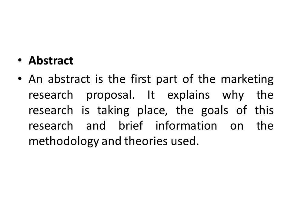 Abstract An abstract is the first part of the marketing research proposal.