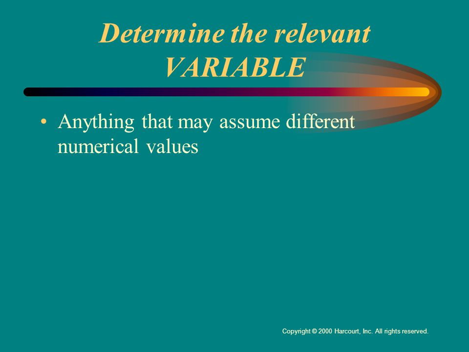 Determine the relevant VARIABLE Anything that may assume different numerical values Copyright © 2000 Harcourt, Inc.