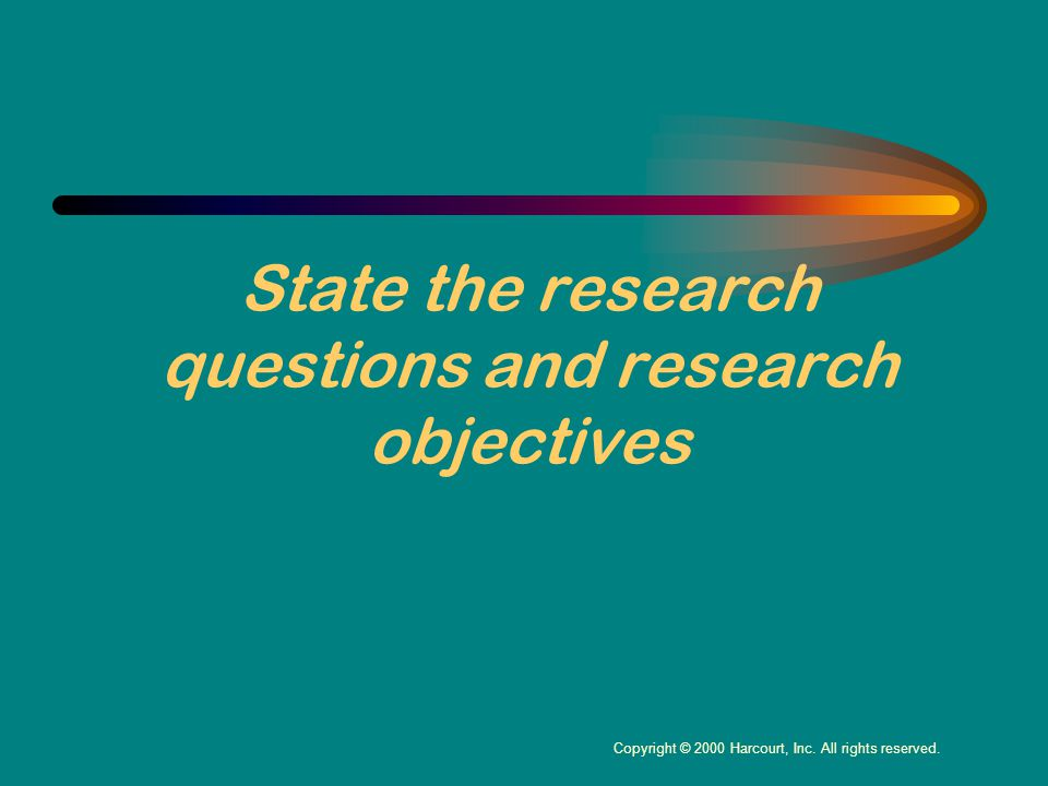 State the research questions and research objectives Copyright © 2000 Harcourt, Inc.