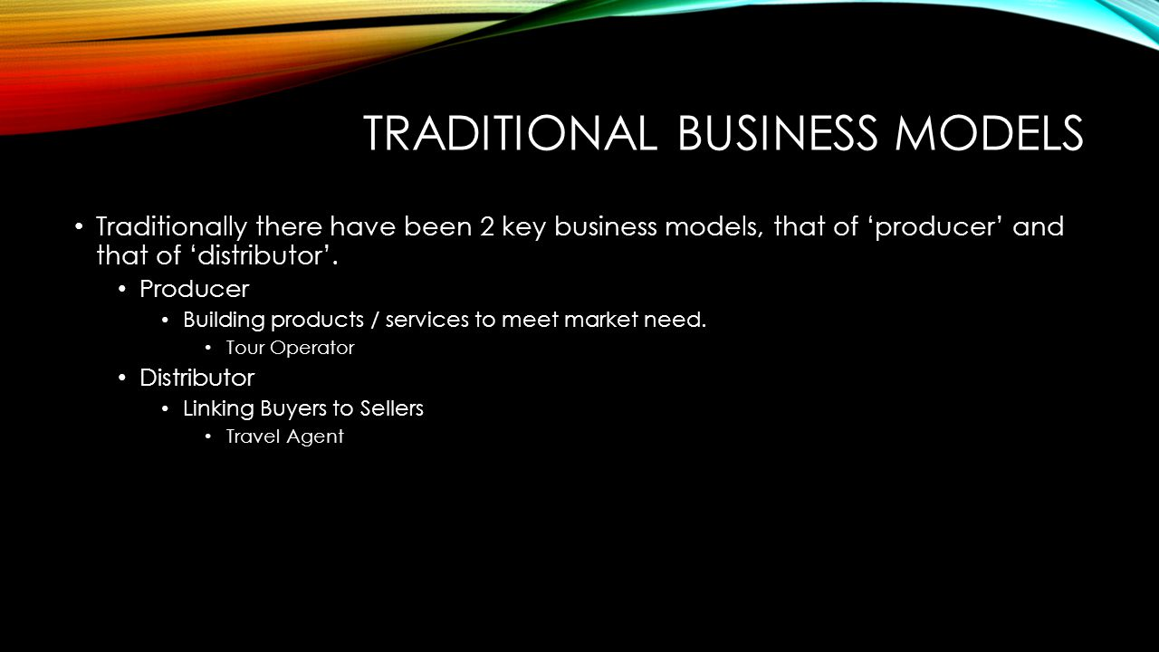 TRADITIONAL BUSINESS MODELS Traditionally there have been 2 key business models, that of 'producer' and that of 'distributor'.
