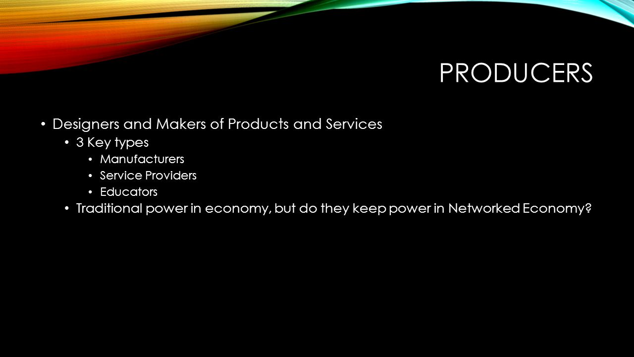 PRODUCERS Designers and Makers of Products and Services 3 Key types Manufacturers Service Providers Educators Traditional power in economy, but do they keep power in Networked Economy