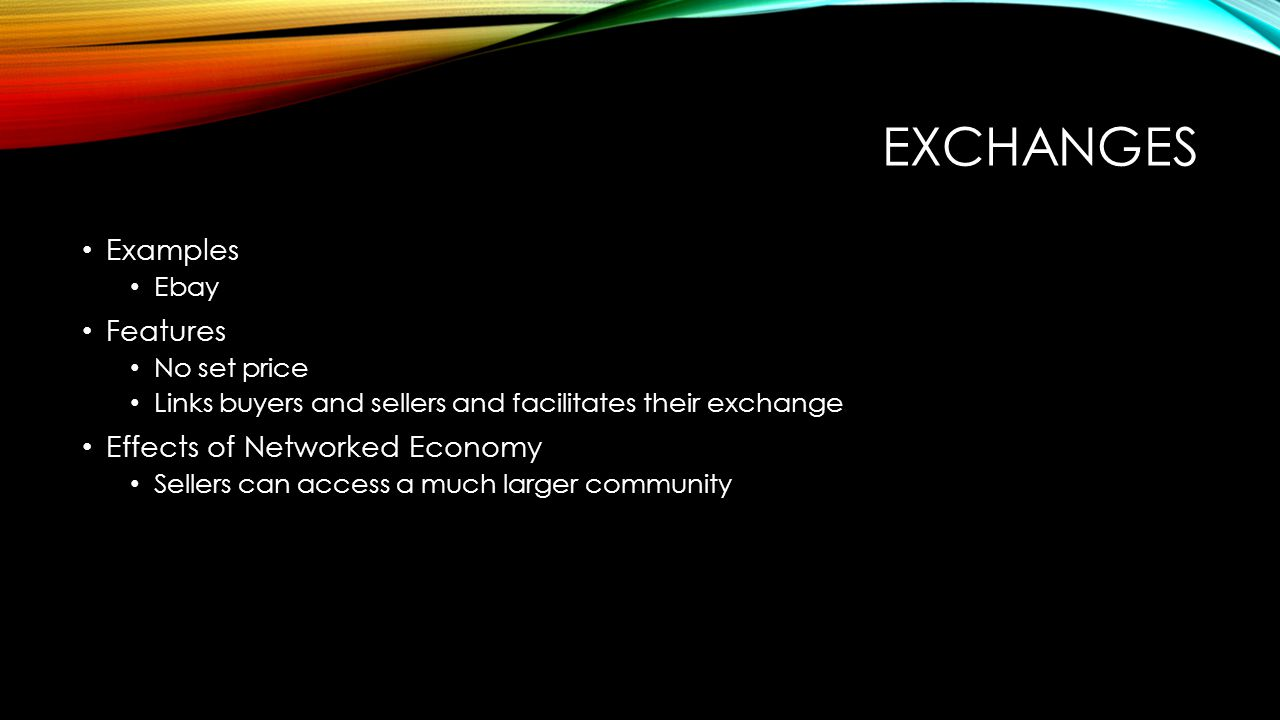 EXCHANGES Examples Ebay Features No set price Links buyers and sellers and facilitates their exchange Effects of Networked Economy Sellers can access a much larger community