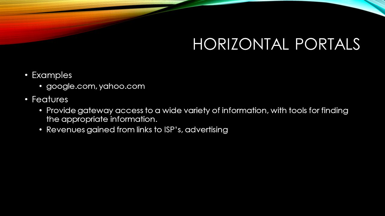 HORIZONTAL PORTALS Examples google.com, yahoo.com Features Provide gateway access to a wide variety of information, with tools for finding the appropriate information.