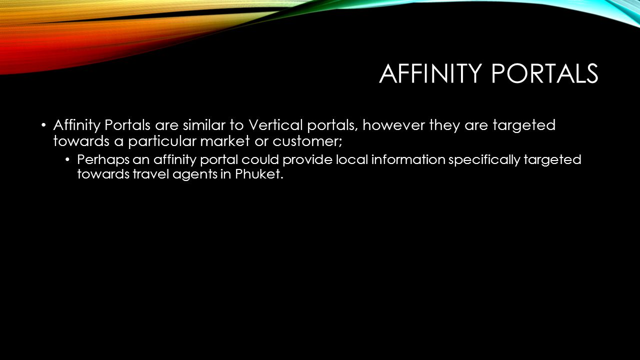 AFFINITY PORTALS Affinity Portals are similar to Vertical portals, however they are targeted towards a particular market or customer; Perhaps an affinity portal could provide local information specifically targeted towards travel agents in Phuket.
