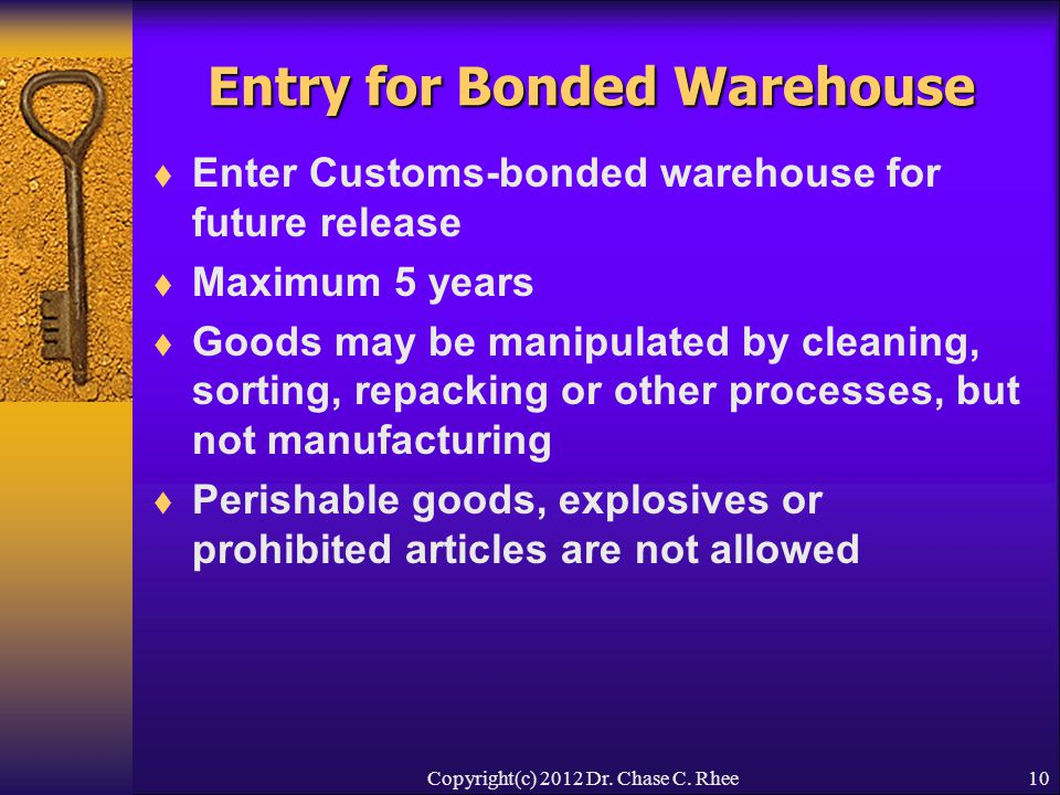 10 Entry for Bonded Warehouse  Enter Customs-bonded warehouse for future release  Maximum 5 years  Goods may be manipulated by cleaning, sorting, repacking or other processes, but not manufacturing  Perishable goods, explosives or prohibited articles are not allowed Copyright(c) 2012 Dr.