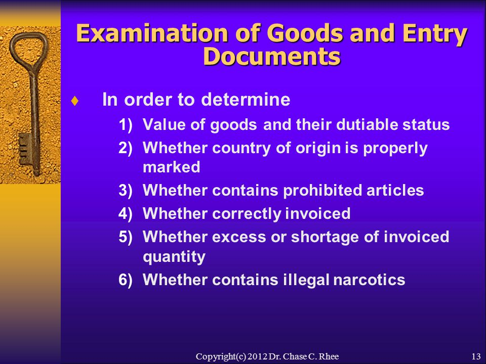 13 Examination of Goods and Entry Documents  In order to determine 1)Value of goods and their dutiable status 2)Whether country of origin is properly marked 3)Whether contains prohibited articles 4)Whether correctly invoiced 5)Whether excess or shortage of invoiced quantity 6)Whether contains illegal narcotics Copyright(c) 2012 Dr.