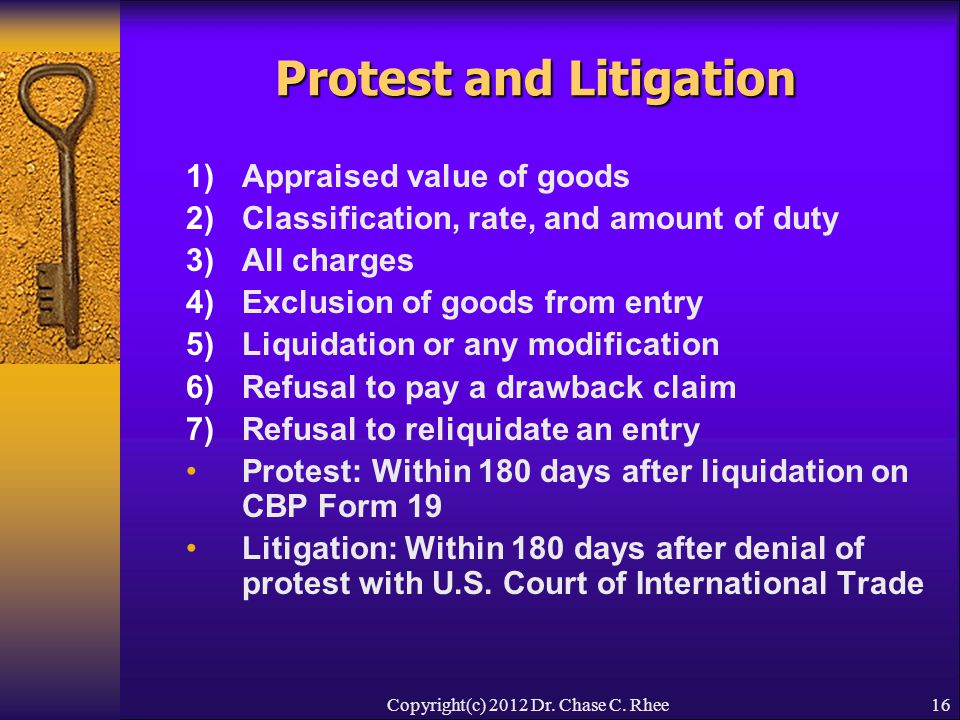 16 Protest and Litigation 1)Appraised value of goods 2)Classification, rate, and amount of duty 3)All charges 4)Exclusion of goods from entry 5)Liquidation or any modification 6)Refusal to pay a drawback claim 7)Refusal to reliquidate an entry Protest: Within 180 days after liquidation on CBP Form 19 Litigation: Within 180 days after denial of protest with U.S.